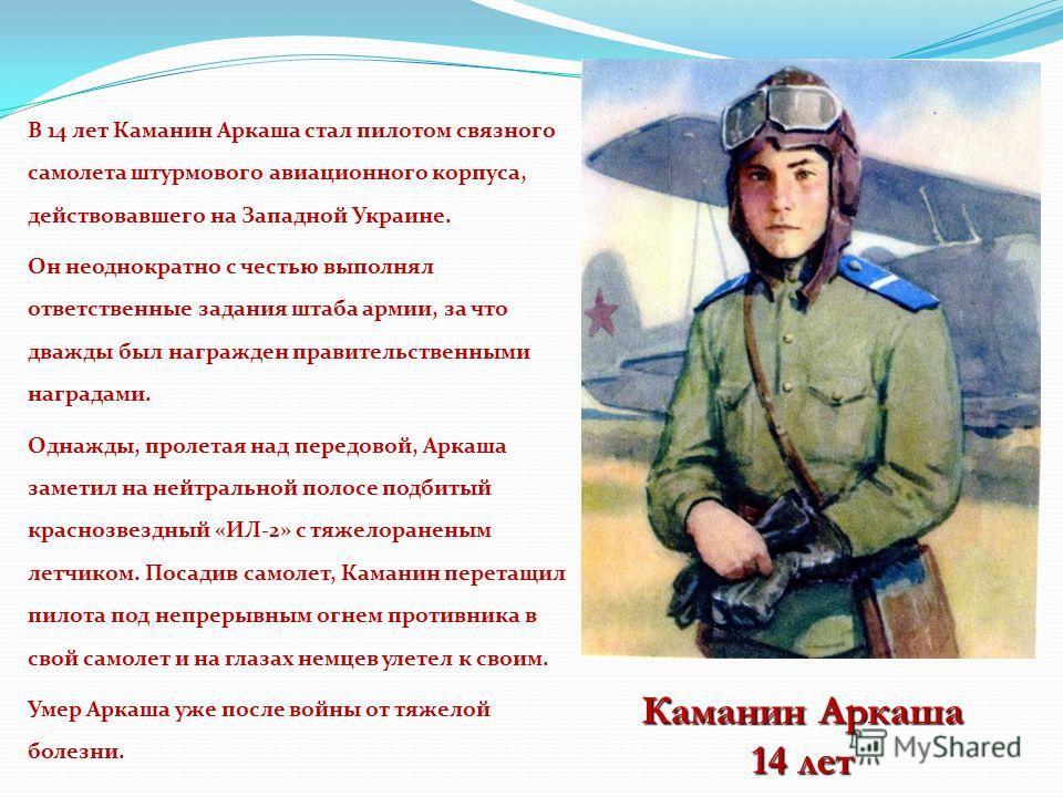 В 14 лет Каманин Аркаша стал пилотом связного самолета штурмового авиационного корпуса, действовавшего на Западной Украине. Он неоднократно с честью выполнял ответственные задания штаба армии, за что дважды был награжден правительственными наградами.