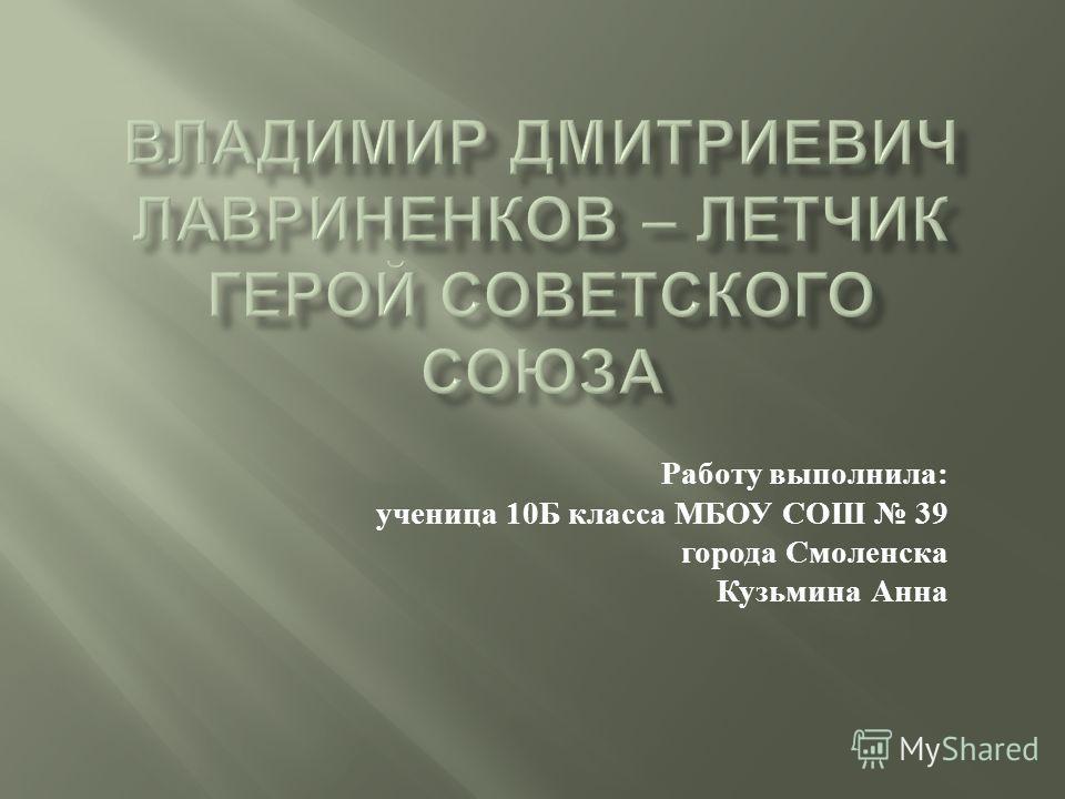 Работу выполнила : ученица 10 Б класса МБОУ СОШ 39 города Смоленска Кузьмина Анна