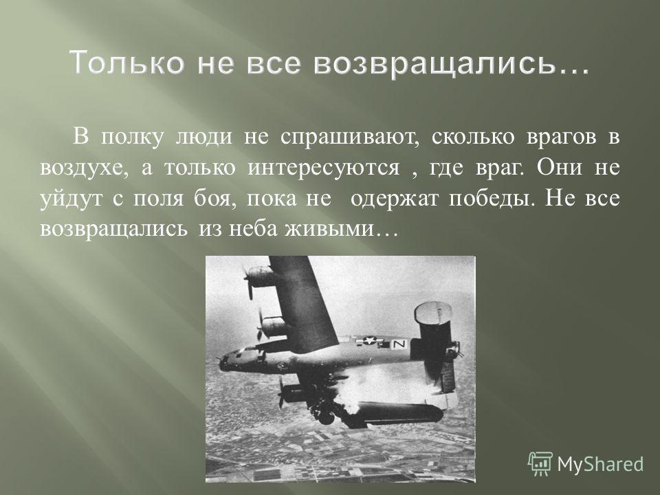 В полку люди не спрашивают, сколько врагов в воздухе, а только интересуются, где враг. Они не уйдут с поля боя, пока не одержат победы. Не все возвращались из неба живыми …