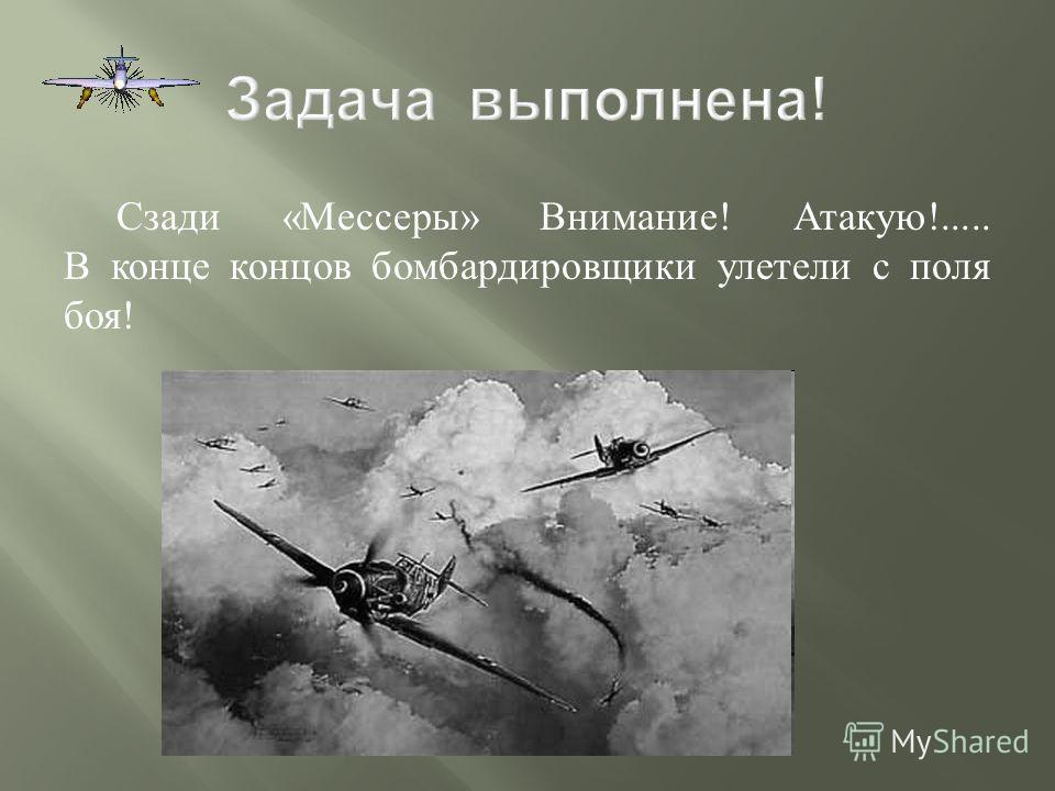 Сзади « Мессеры » Внимание ! Атакую !..... В конце концов бомбардировщики улетели с поля боя !