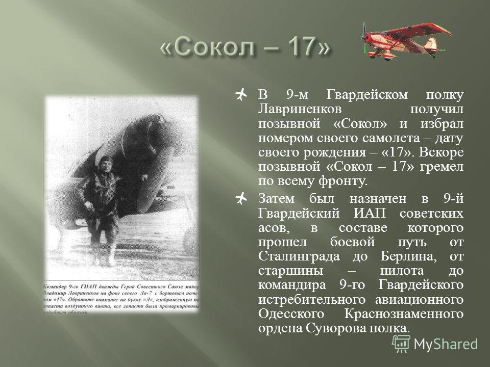 В 9-м Гвардейском полку Лавриненков получил позывной «Сокол» и избрал номером своего самолета – дату своего рождения – «17». Вскоре позывной «Сокол – 17» гремел по всему фронту. Затем был назначен в 9-й Гвардейский ИАП советских асов, в составе котор