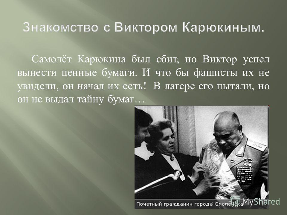 Самолёт Карюкина был сбит, но Виктор успел вынести ценные бумаги. И что бы фашисты их не увидели, он начал их есть ! В лагере его пытали, но он не выдал тайну бумаг …