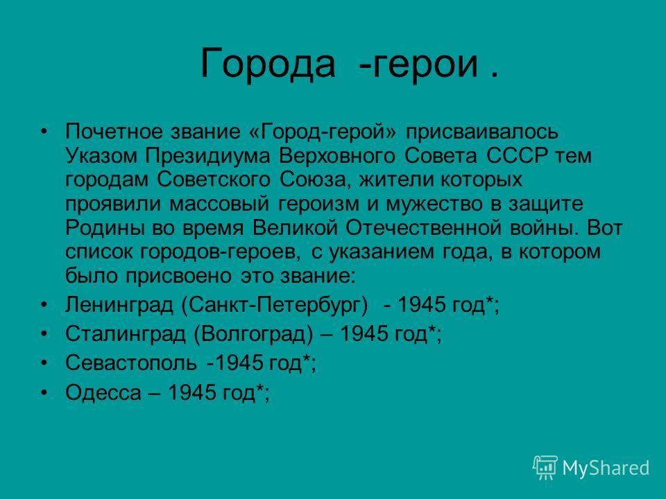 Города -герои. Почетное звание «Город-герой» присваивалось Указом Президиума Верховного Совета СССР тем городам Советского Союза, жители которых проявили массовый героизм и мужество в защите Родины во время Великой Отечественной войны. Вот список гор