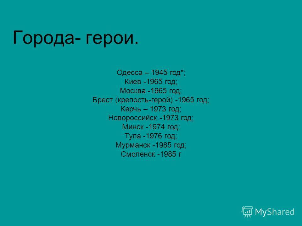 Города- герои. Одесса – 1945 год*; Киев -1965 год; Москва -1965 год; Брест (крепость-герой) -1965 год; Керчь – 1973 год; Новороссийск -1973 год; Минск -1974 год; Тула -1976 год; Мурманск -1985 год; Смоленск -1985 г