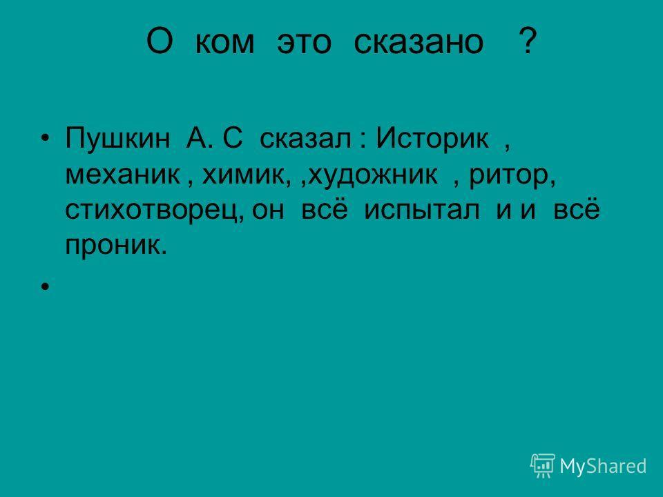О ком это сказано ? Пушкин А. С сказал : Историк, механик, химик,,художник, ритор, стихотворец, он всё испытал и и всё проник.