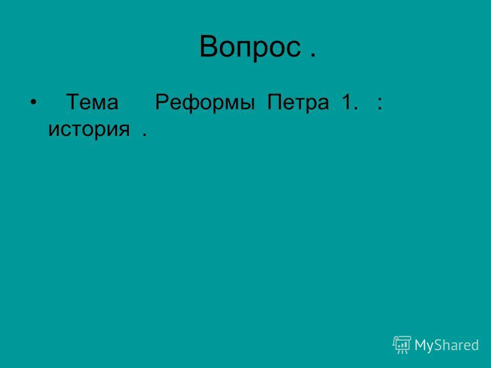 Вопрос. Тема Реформы Петра 1. : история.