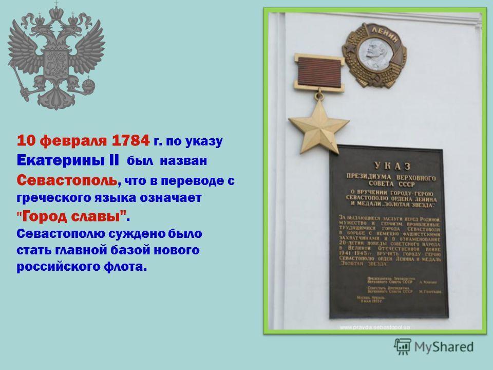 10 февраля 1784 г. по указу Екатерины II был назван Севастополь, что в переводе с греческого языка означает  Город славы. Севастополю суждено было стать главной базой нового российского флота.