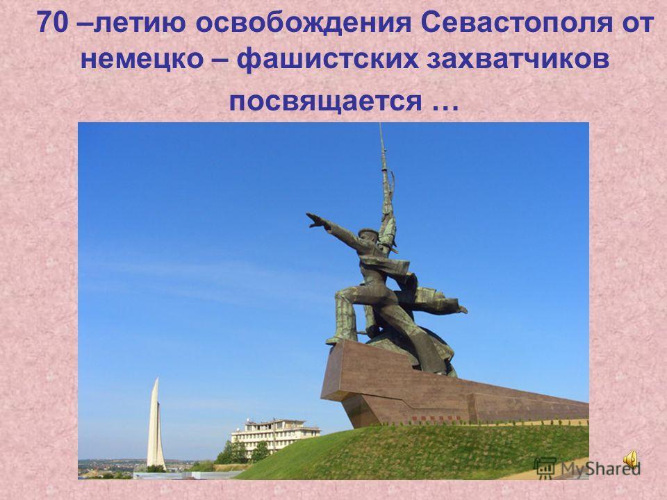 70 –летию освобождения Севастополя от немецко – фашистских захватчиков посвящается …