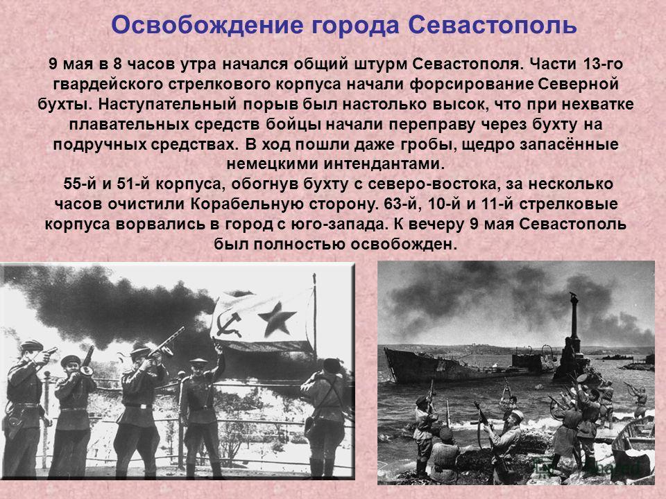 Освобождение города Севастополь 9 мая в 8 часов утра начался общий штурм Севастополя. Части 13-го гвардейского стрелкового корпуса начали форсирование Северной бухты. Наступательный порыв был настолько высок, что при нехватке плавательных средств бой