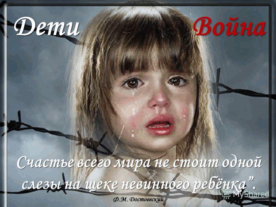 Дети Война Счастье всего мира не стоит одной слезы на щеке невинного ребёнка. Счастье всего мира не стоит одной слезы на щеке невинного ребёнка. Ф.М. Достоевский