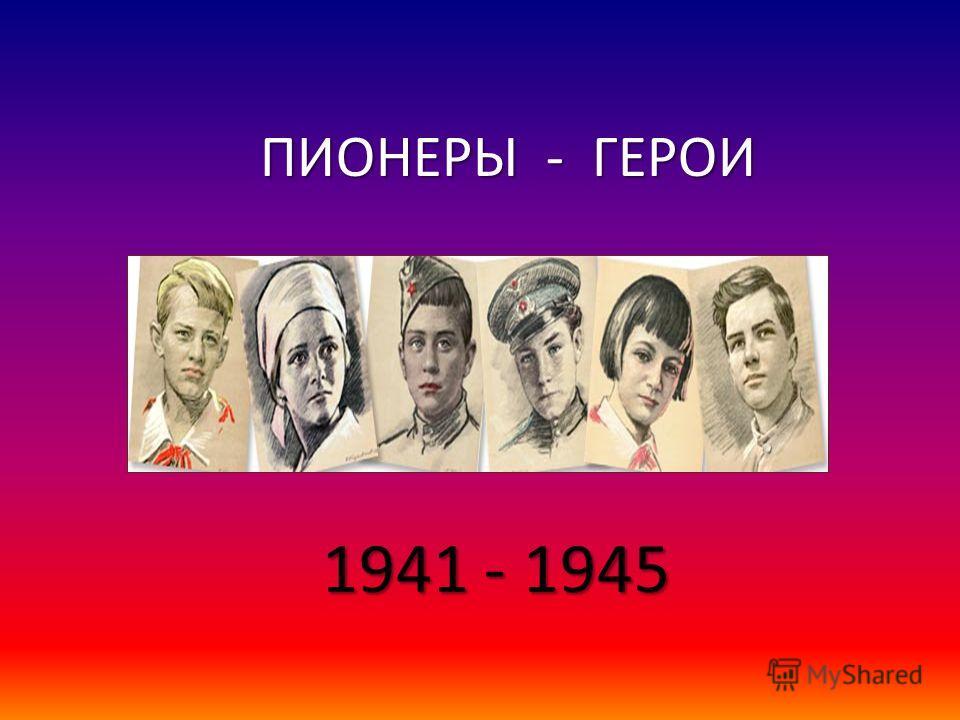 ПИОНЕРЫ - ГЕРОИ ПИОНЕРЫ - ГЕРОИ 1941 - 1945