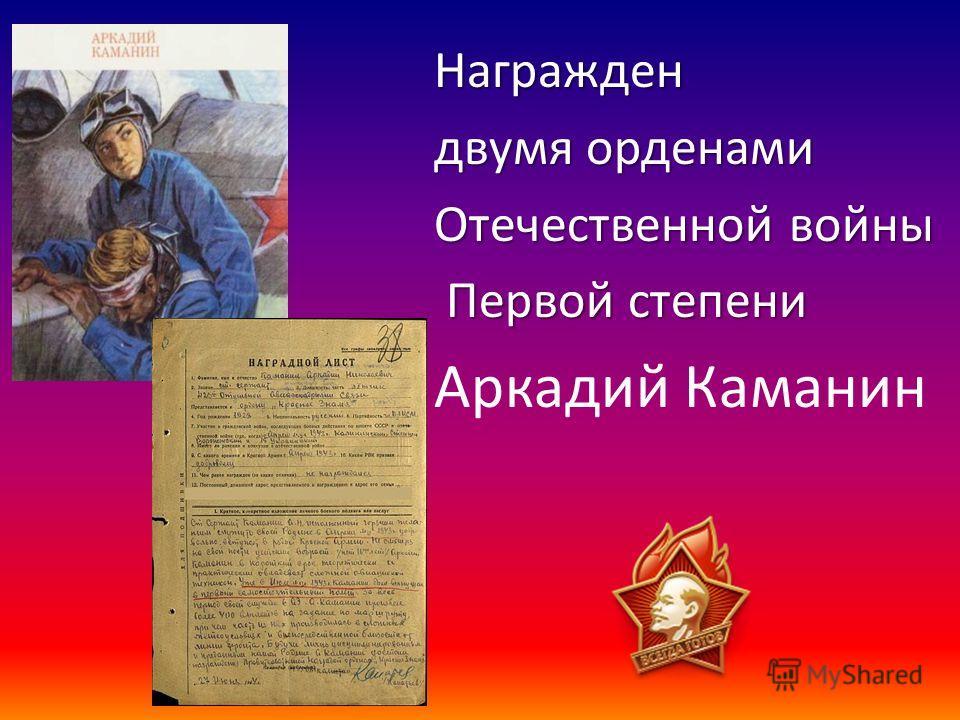 Награжден двумя орденами Отечественной войны Первой степени Первой степени Аркадий Каманин