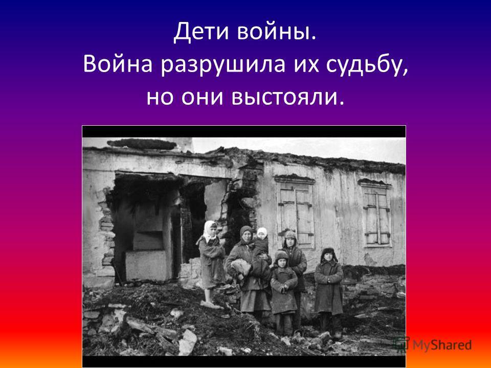 Дети войны. Война разрушила их судьбу, но они выстояли.