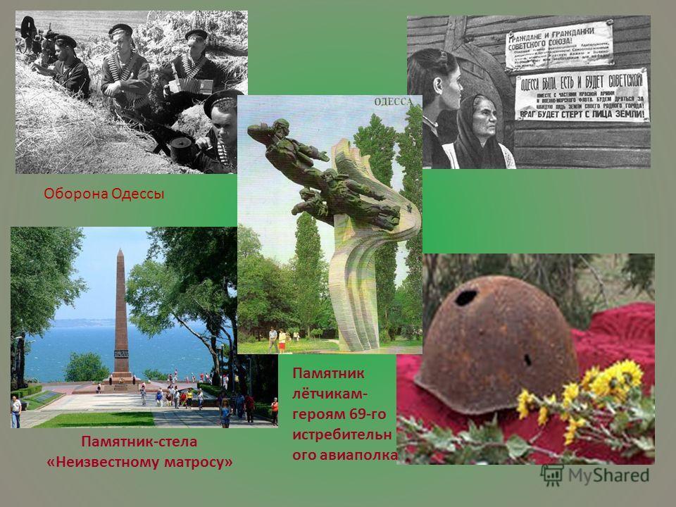 Оборона Одессы Памятник-стела «Неизвестному матросу» Памятник лётчикам- героям 69-го истребительн ого авиаполка