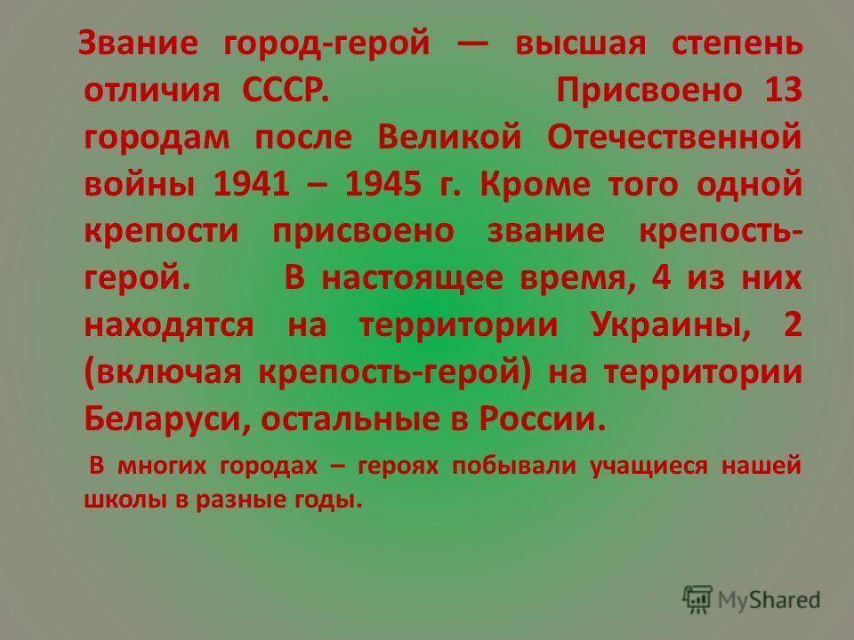Звание город-герой высшая степень отличия СССР. Присвоено 13 городам после Великой Отечественной войны 1941 – 1945 г. Кроме того одной крепости присвоено звание крепость- герой. В настоящее время, 4 из них находятся на территории Украины, 2 (включая