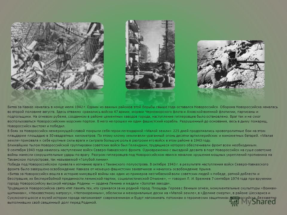 Битва за Кавказ началась в конце июля 1942 г. Одним из важных районов этой борьбы свыше года оставался Новороссийск. Оборона Новороссийска началась во второй половине августа. Здесь отважно сражались войска 47 армии, моряки Черноморского флота и Азов