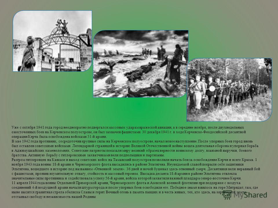 Уже с октября 1941 года город неоднократно подвергался массовым ударам вражеской авиации, а в середине ноября, после двухнедельных ожесточенных боев на Керченском полуострове, он был захвачен фашистами. 30 декабря 1941 г. в ходе Керченско-Феодосийско