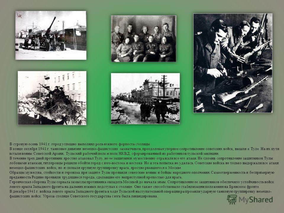 В суровую осень 1941 г. город успешно выполнил роль южного форпоста столицы. В конце октября 1941 г. танковые дивизии немецко-фашистских захватчиков, преодолевая упорное сопротивление советских войск, вышли к Туле. На их пути встали воины Советской А