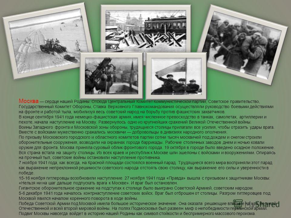 Москва сердце нашей Родины. Отсюда Центральный Комитет Коммунистической партии, Советское правительство, Государственный Комитет Обороны, Ставка Верховного Главнокомандования осуществляли руководство боевыми действиями на фронте и работой тыла, мобил