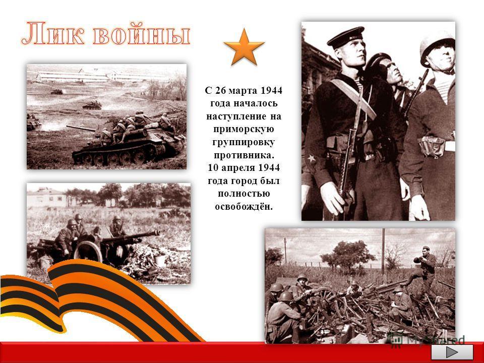 С 26 марта 1944 года началось наступление на приморскую группировку противника. 10 апреля 1944 года город был полностью освобождён.