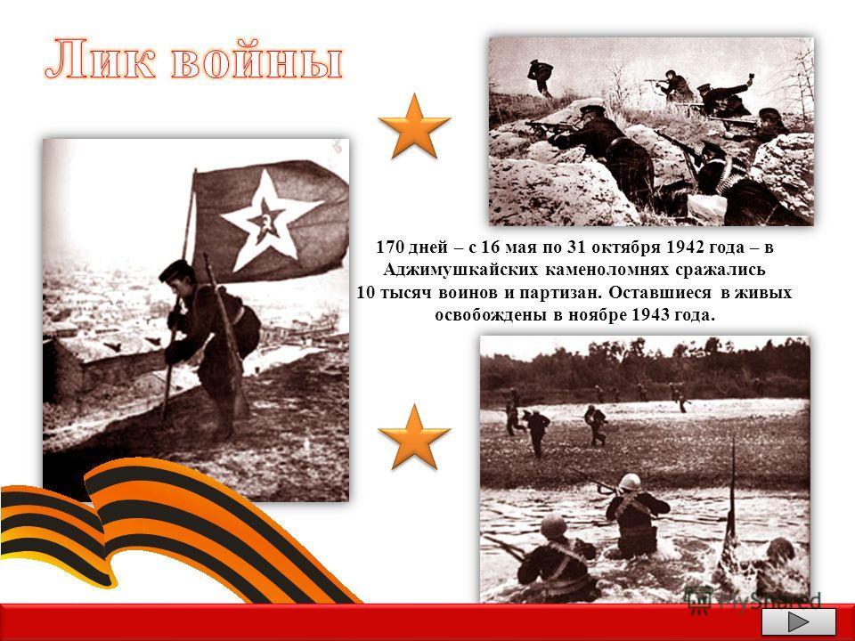 170 дней – с 16 мая по 31 октября 1942 года – в Аджимушкайских каменоломнях сражались 10 тысяч воинов и партизан. Оставшиеся в живых освобождены в ноябре 1943 года.