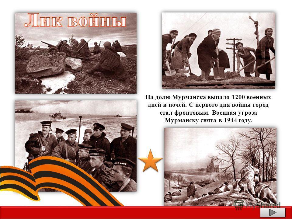 На долю Мурманска выпало 1200 военных дней и ночей. С первого дня войны город стал фронтовым. Военная угроза Мурманску снята в 1944 году.