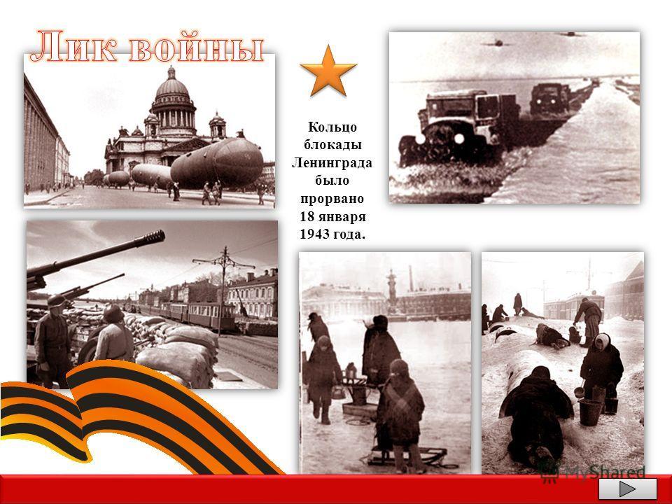 Кольцо блокады Ленинграда было прорвано 18 января 1943 года.