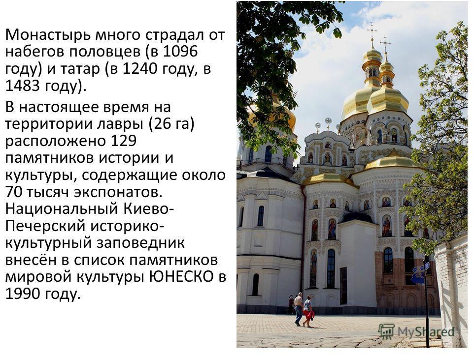 Монастырь много страдал от набегов половцев (в 1096 году) и татар (в 1240 году, в 1483 году). В настоящее время на территории лавры (26 га) расположено 129 памятников истории и культуры, содержащие около 70 тысяч экспонатов. Национальный Киеве- Печер