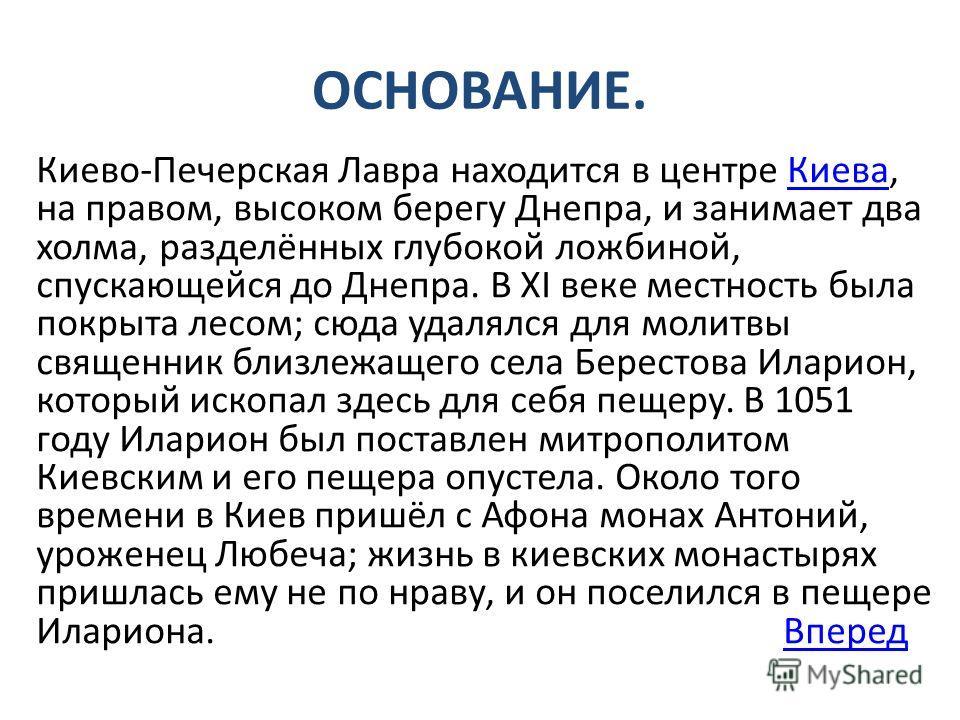ОСНОВАНИЕ. Киеве-Печерусская Лавра находится в центре Киева, на правом, высоком берегу Днепра, и занимает два холма, разделённых глубокой ложбиной, спускающейся до Днепра. В XI веке местность была покрыта лесом; сюда удалялся для молитвы священник бл