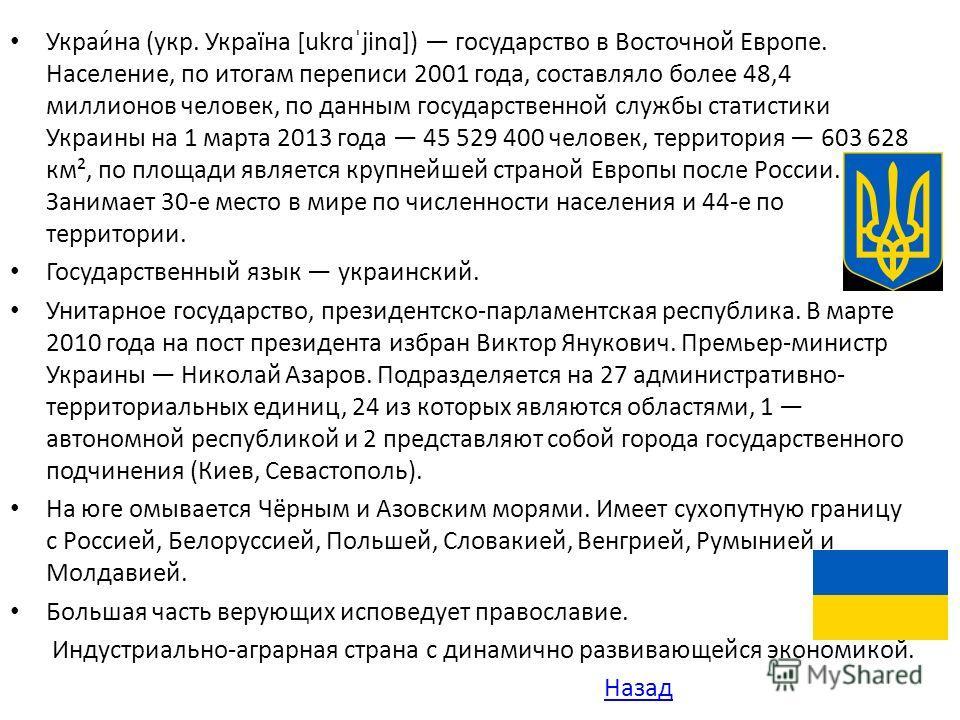 Украи́на (укр. Україна [ukrɑˈjinɑ]) государство в Восточной Европе. Население, по итогам переписи 2001 года, составляло более 48,4 миллионов человек, по данным государственной службы статистики Украины на 1 марта 2013 года 45 529 400 человек, террито