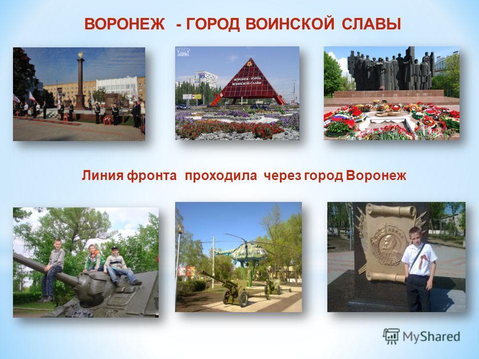 ВОРОНЕЖ - ГОРОД ВОИНСКОЙ СЛАВЫ Линия фронта проходила через город Воронеж