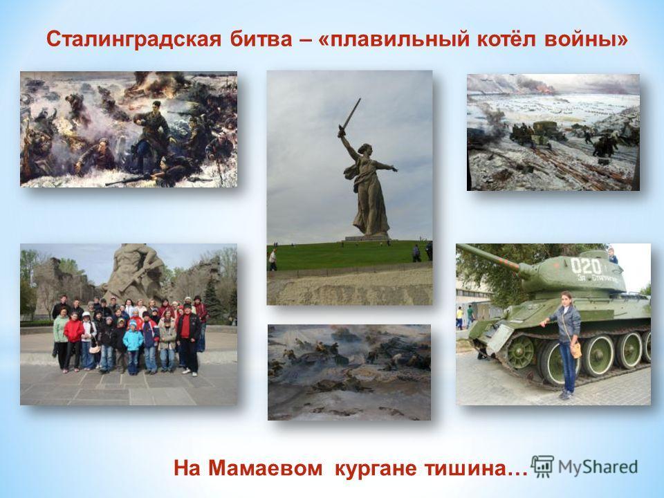 Сталинградская битва – «плавильный котёл войны» На Мамаевом кургане тишина…