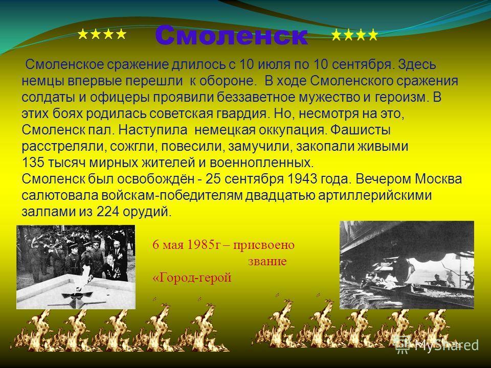 Смоленск Смоленское сражение длилось с 10 июля по 10 сентября. Здесь немцы впервые перешли к обороне. В ходе Смоленского сражения солдаты и офицеры проявили беззаветное мужество и героизм. В этих боях родилась советская гвардия. Но, несмотря на это,