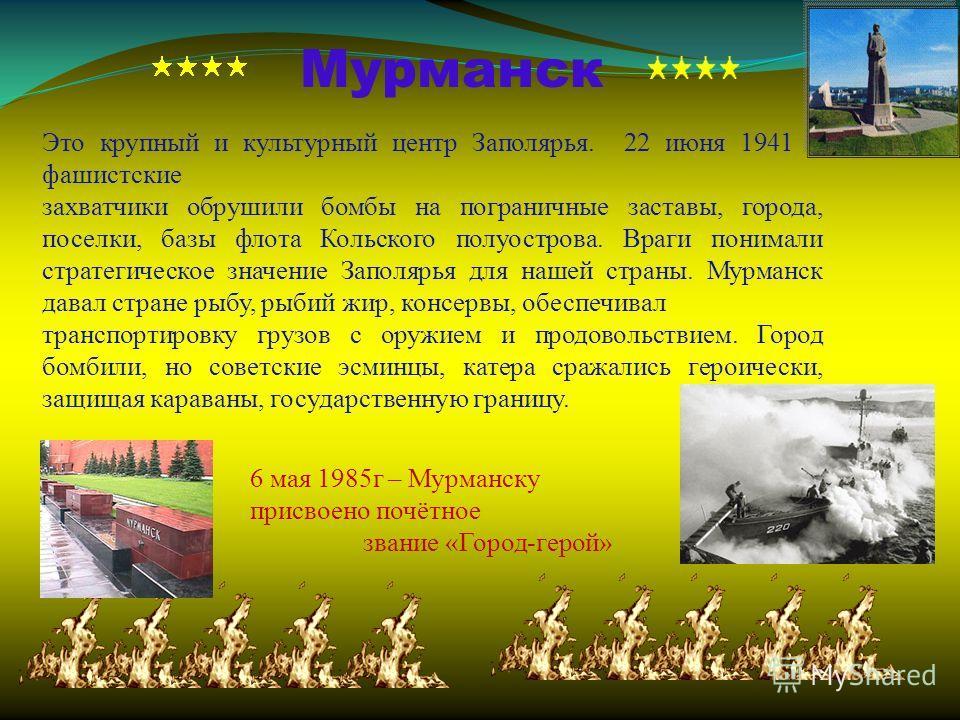 Мурманск Это крупный и культурный центр Заполярья. 22 июня 1941 г. фашистские захватчики обрушили бомбы на пограничные заставы, города, поселки, базы флота Кольского полуострова. Враги понимали стратегическое значение Заполярья для нашей страны. Мурм