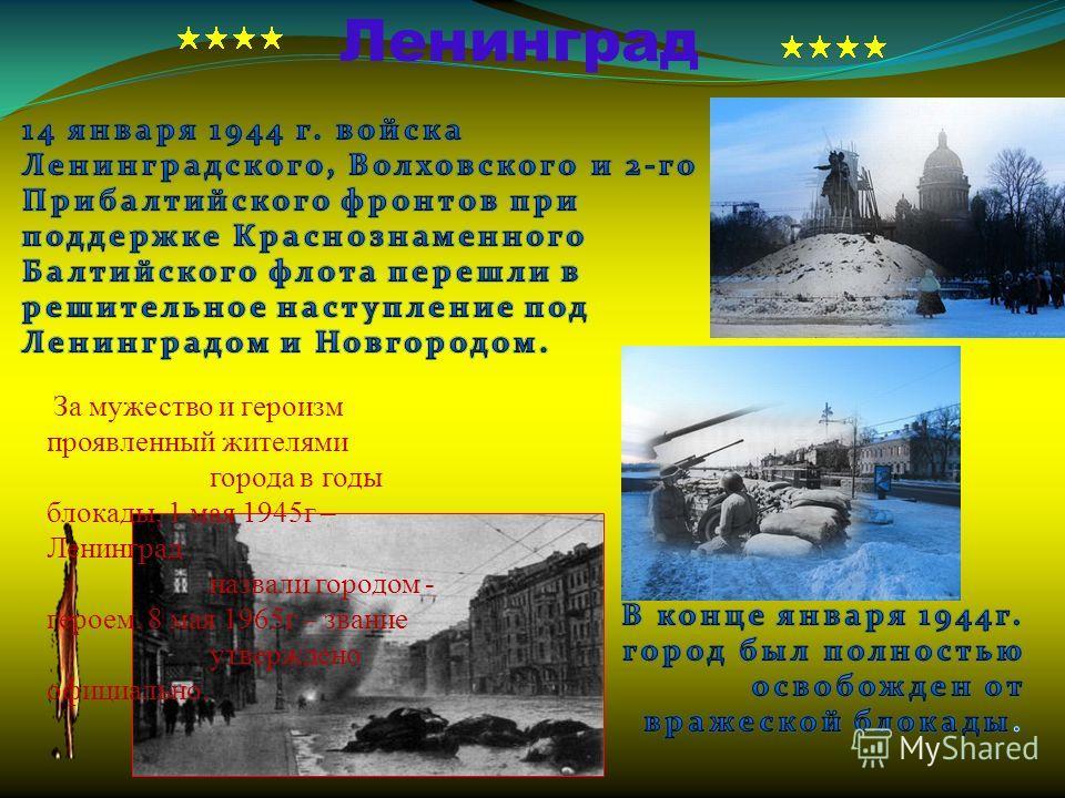 Ленинград За мужество и героизм проявленный жителями города в годы блокады, 1 мая 1945 г – Ленинград назвали городом - героем. 8 мая 1965 г – звание утверждено официально.