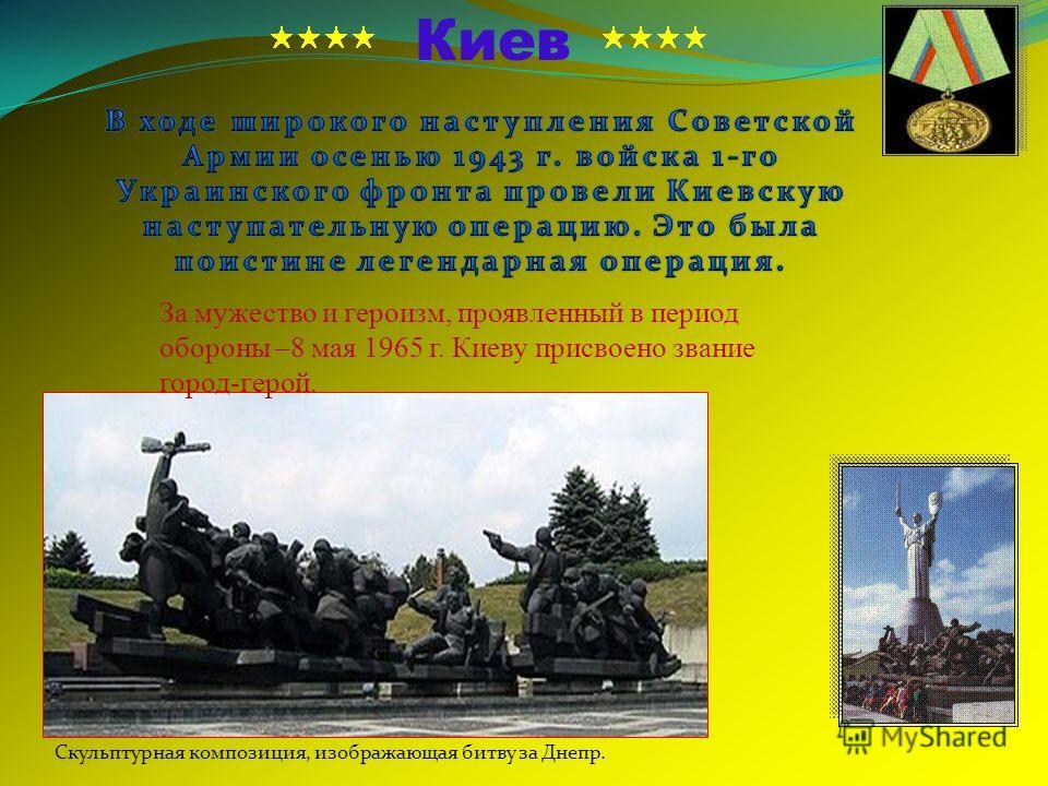 Скульптурная композиция, изображающая битву за Днепр. Киев За мужество и героизм, проявленный в период обороны –8 мая 1965 г. Киеву присвоено звание город-герой.
