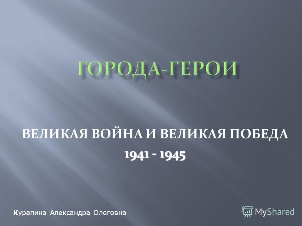 ВЕЛИКАЯ ВОЙНА И ВЕЛИКАЯ ПОБЕДА 1941 - 1945 Курапина Александра Олеговна