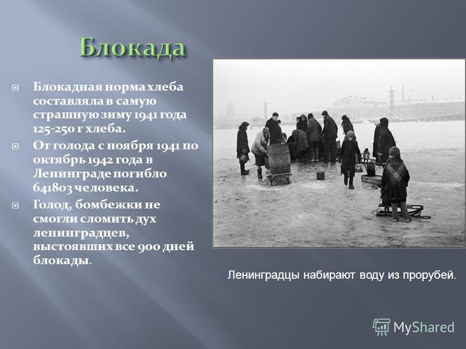 Блокадная норма хлеба составляла в самую страшную зиму 1941 года 125-250 г хлеба. От голода с ноября 1941 по октябрь 1942 года в Ленинграде погибло 641803 человека. Голод, бомбежки не смогли сломить дух ленинградцев, выстоявших все 900 дней блокады.