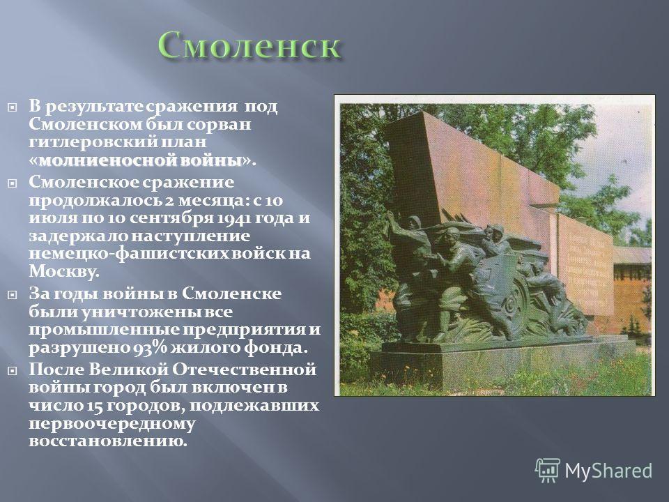 молниеносной войны В результате сражения под Смоленском был сорван гитлеровский план «молниеносной войны». Смоленское сражение продолжалось 2 месяца: с 10 июля по 10 сентября 1941 года и задержало наступление немецко-фашистских войск на Москву. За го