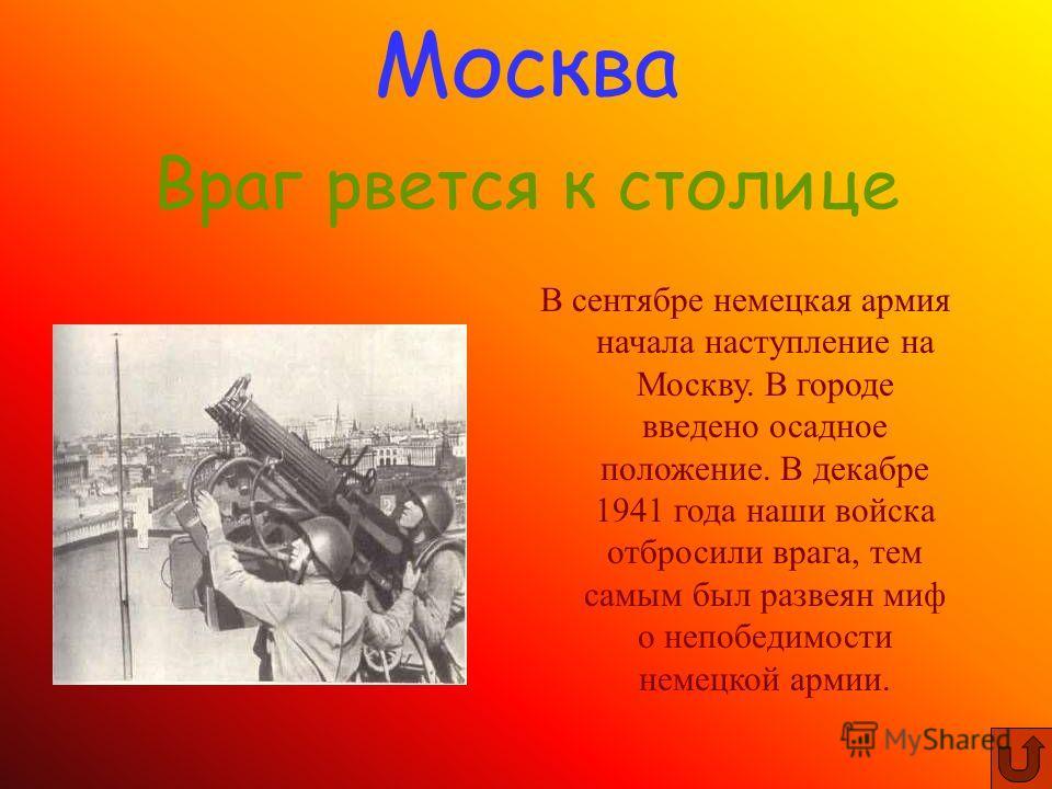 В сентябре немецкая армия начала наступление на Москву. В городе введено осадное положение. В декабре 1941 года наши войска отбросили врага, тем самым был развеян миф о непобедимости немецкой армии. Москва Враг рвется к столице