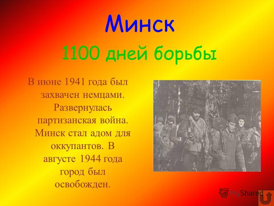 В июне 1941 года был захвачен немцами. Развернулась партизанская война. Минск стал адом для оккупантов. В августе 1944 года город был освобожден. Минск 1100 дней борьбы