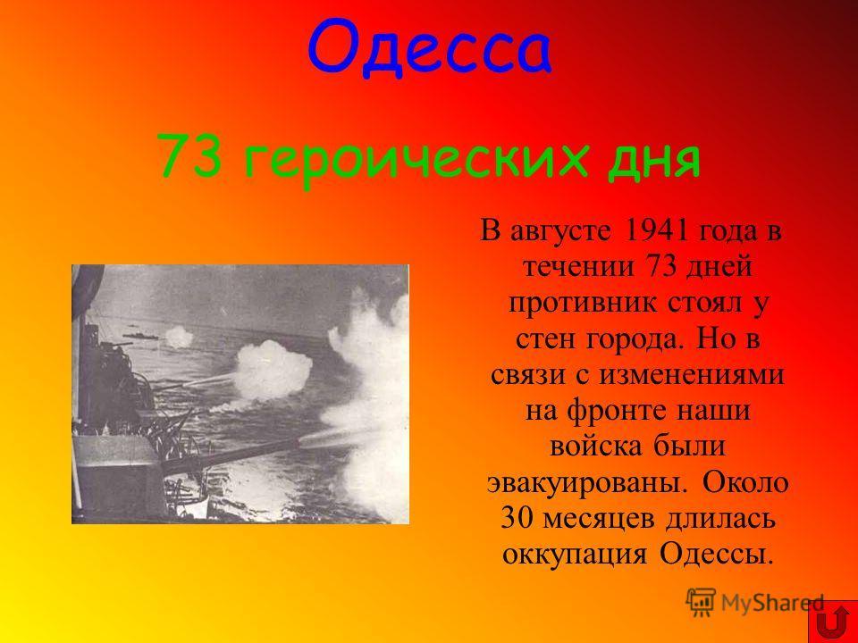 В августе 1941 года в течении 73 дней противник стоял у стен города. Но в связи с изменениями на фронте наши войска были эвакуированы. Около 30 месяцев длилась оккупация Одессы. Одесса 73 героических дня