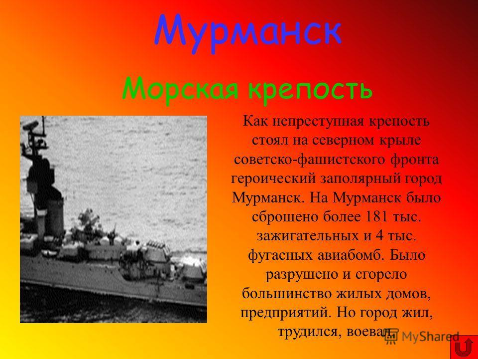 Мурманск Морская крепость Как непреступная крепость стоял на северном крыле советско-фашистского фронта героический заполярный город Мурманск. На Мурманск было сброшено более 181 тыс. зажигательных и 4 тыс. фугасных авиабомб. Было разрушено и сгорело