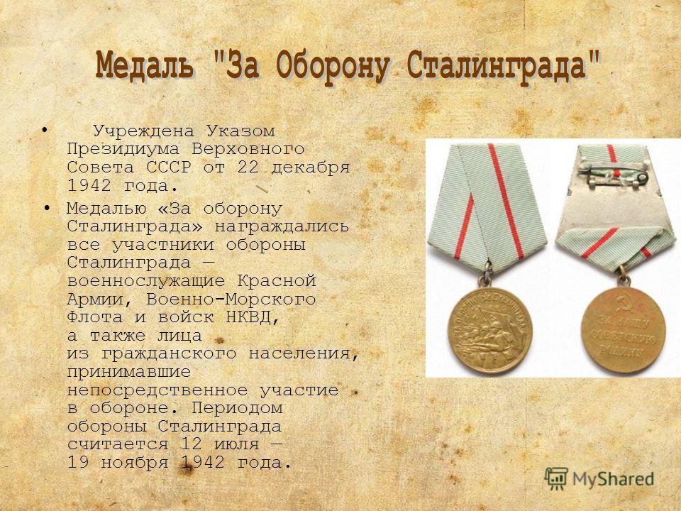 Учреждена Указом Президиума Верховного Совета СССР от 22 декабря 1942 года. Медалью «За оборону Сталинграда» награждались все участники обороны Сталинграда военнослужащие Красной Армии, Военно-Морского Флота и войск НКВД, а также лица из гражданского