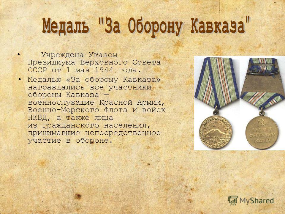 Учреждена Указом Президиума Верховного Совета СССР от 1 мая 1944 года. Медалью «За оборону Кавказа» награждались все участники обороны Кавказа военнослужащие Красной Армии, Военно-Морского Флота и войск НКВД, а также лица из гражданского населения, п