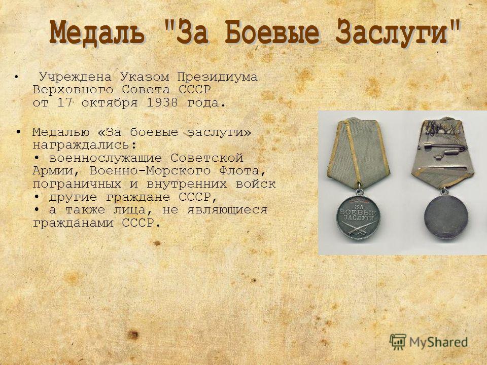 Учреждена Указом Президиума Верховного Совета СССР от 17 октября 1938 года. Медалью «За боевые заслуги» награждались: военнослужащие Советской Армии, Военно-Морского Флота, пограничных и внутренних войск другие граждане СССР, а также лица, не являющи