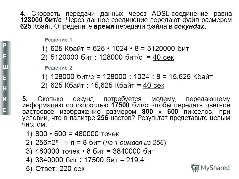 4. Скорость передачи данных через ADSL-соединение равна 128000 бит/с. Через данное соединение передают файл размером 625 Кбайт. Определите время передачи файла в секундах. 5. Сколько секунд потребуется модему, передающему информацию со скоростью 1750