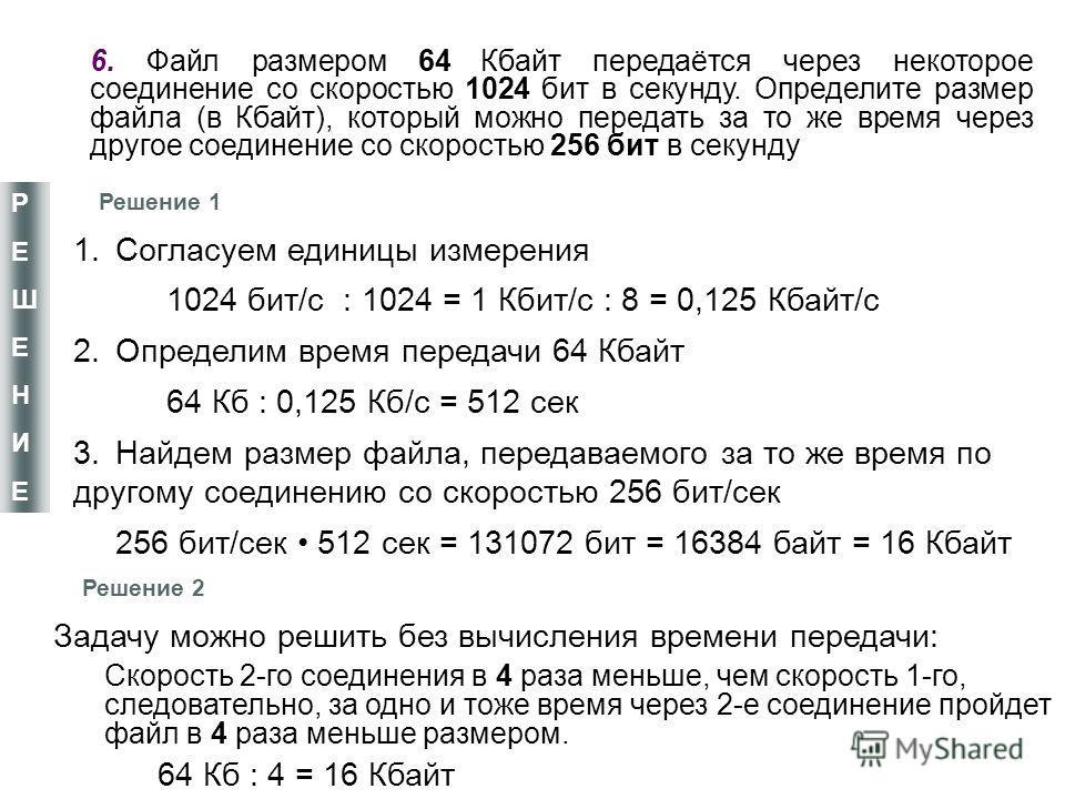 6. Файл размером 64 Кбайт передаётся через некоторое соединение со скоростью 1024 бит в секунду. Определите размер файла (в Кбайт), который можно передать за то же время через другое соединение со скоростью 256 бит в секунду РЕШЕНИЕРЕШЕНИЕ 1. Согласу