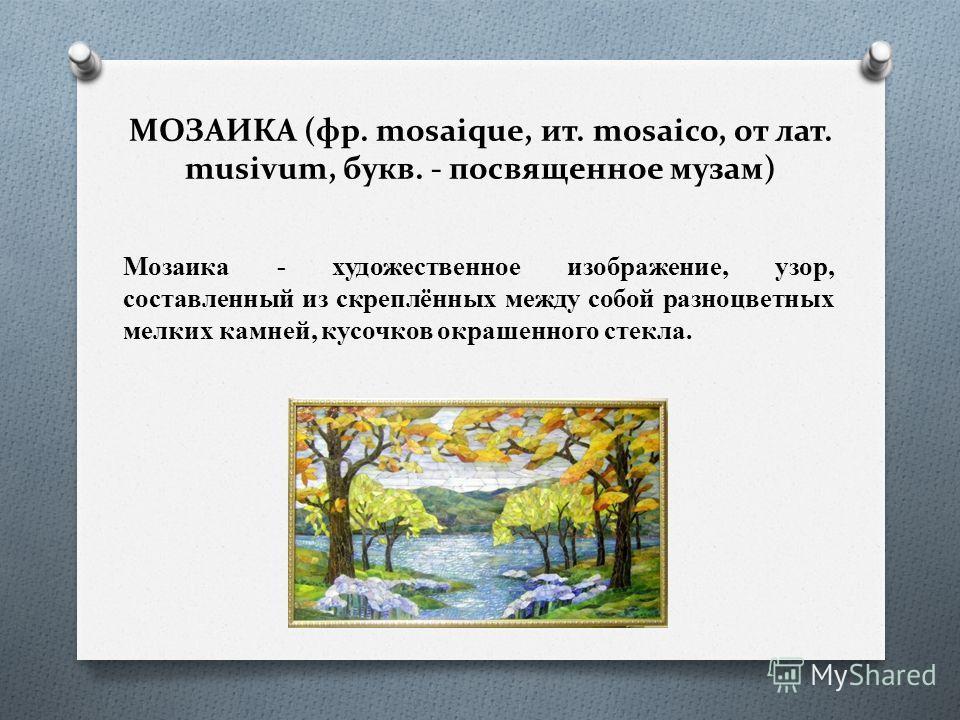 МОЗАИКА (фр. mosaique, ит. mosaico, от лат. musivum, букв. - посвященное музам) Мозаика - художественное изображение, узор, составленный из скреплённых между собой разноцветных мелких камней, кусочков окрашенного стекла.