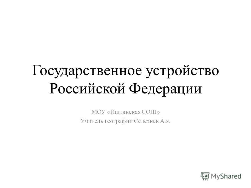 Государственное устройство Российской Федерации МОУ «Иштанская СОШ» Учитель географии Селезнёв А.я.